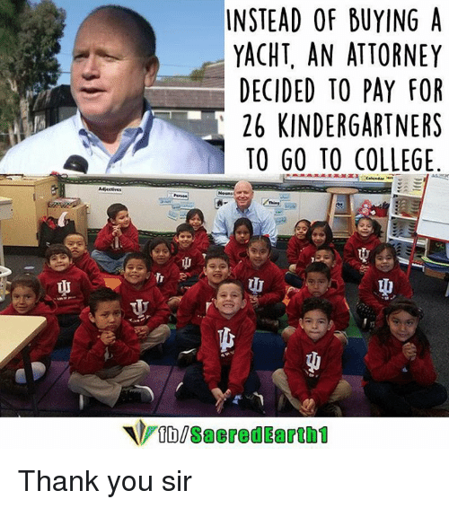 College, Memes, and 🤖: INSTEAD OF BUYING A  YACHT, AN ATTORNEY  DECIDED TO PAY FOR  26 KINDERGARTNERS  TO GO TO COLLEGE  VIDUSaeredEarth1 Thank you sir