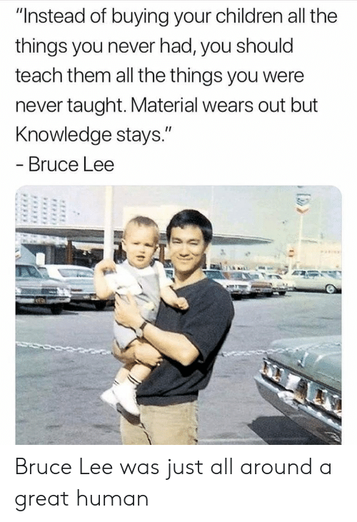 """Bruce Lee: """"Instead of buying your children all the  things you never had, you should  teach them all the things you were  never taught. Material wears out but  Knowledge stays.""""  - Bruce Lee Bruce Lee was just all around a great human"""