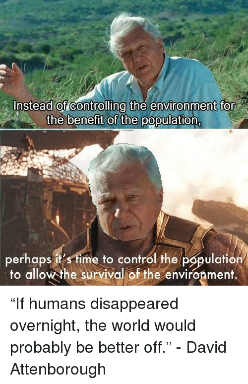"""disappeared: Instead of controlling the environment for  the benefit of the population  perhaps it's time to control the population  to allow the survival of the environment.  lafiO """"If humans disappeared overnight, the world would probably be better off."""" - David Attenborough"""