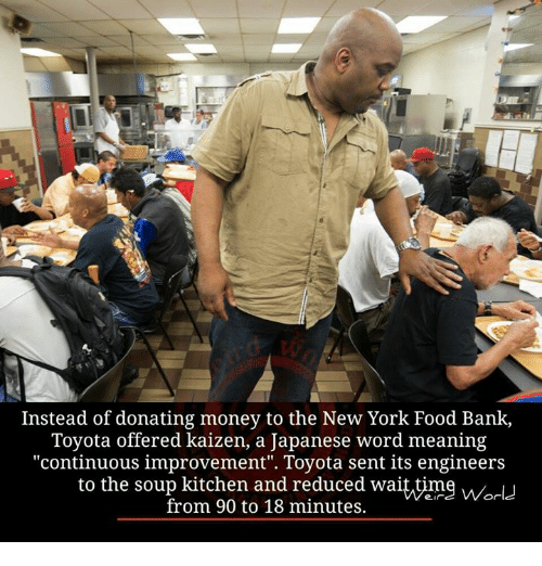 """soup kitchen: Instead of donating money to the New York Food Bank,  Toyota offered kaizen, a Japanese word meaning  """"continuous improvement"""". Toyota sent its engineers  to the soup kitchen and reduced waittime Worlu  from 90 to 18 minutes."""