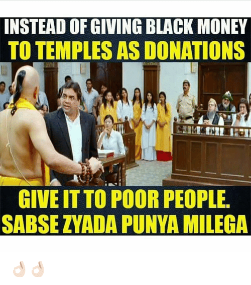 Money, Black, and Blacked: INSTEAD OF GIVING BLACK MONEY  TO TEMPLES AS DONATIONS  GIVEITTO POOR PEOPLE  SABSE ZYADA PUNYA MILEGA 👌🏻👌🏻