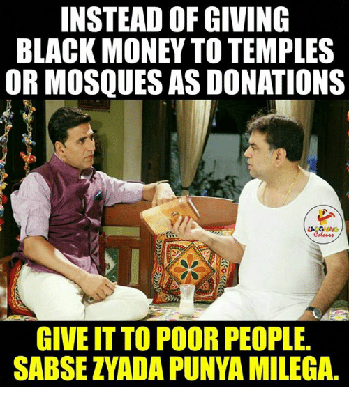black money: INSTEAD OF GIVING  BLACK MONEY TO TEMPLES  OR MOSQUESAS DONATIONS  GIVE IT TO POORPEOPLE.  SABSE ZYADA PUNYA MILEGA.