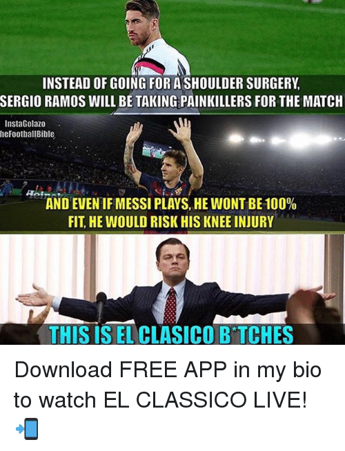 knee injury: INSTEAD OF GOING FOR A SHOULDER SURGERY,  SERGIO RAMOS WILL BE TAKING PAINKILLERS FOR THE MATCH  InstaGolazo  heFootballBible  AND EVEN IF MESSI PLAYS, HE WONT BE 100%  FIT, HE WOULD RISK HIS KNEE INJURY  THIS IS EL CLASICO B TCHES Download FREE APP in my bio to watch EL CLASSICO LIVE! 📲