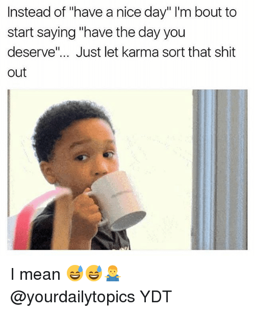 """Memes, Shit, and Karma: Instead of """"have a nice day"""" I'm bout to  start saying """"have the day you  deserve"""".. Just let karma sort that shit  out I mean 😅😅🤷♂️ @yourdailytopics YDT"""