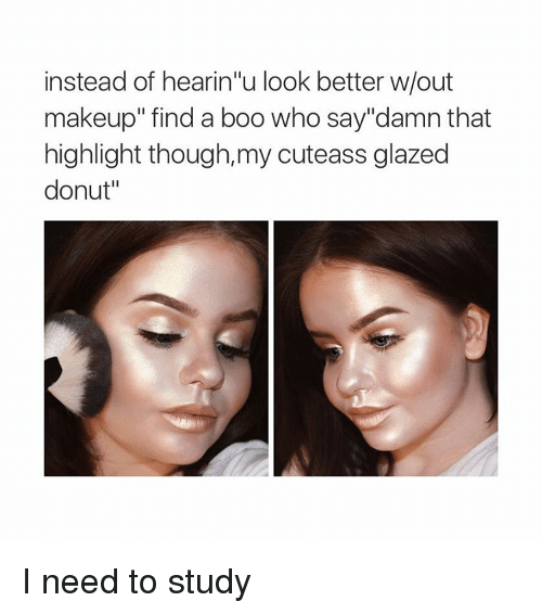 """Girl Memes: instead of hearin""""u look better w/out  makeup"""" find a boo who say""""damn that  highlight though,my cuteass glazed  donut"""" I need to study"""