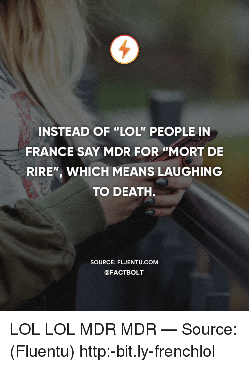 """Lol Lol: INSTEAD OF """"LOL"""" PEOPLE IN  FRANCE SAY MDR FOR """"MORT DE  RIRE"""", WHICH MEANS LAUGHING  TO DEATH.  SOURCE: FLUENTU.COM  @FACTBOLT LOL LOL MDR MDR — Source: (Fluentu) http:-bit.ly-frenchlol"""