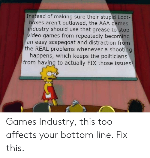 aaa: Instead of making sure their stupid Loot-  boxes aren't outlawed, the AAA games  industry should use that grease to stop  video games from repeatedly becoming  an easy scapegoat and distraction from  the REAL problems whenever a shooting  happens, which keeps the politicians  from having to actually FIX those issues! Games Industry, this too affects your bottom line. Fix this.