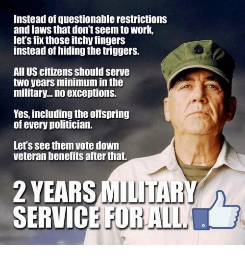 Memes, Work, and Military: Instead of questionable restrictions  and laws that don't Seem to work,  let's fix those itchy fingers  instead of hiding the triggers.  All US citizens should serve  two years minimum inthe  military... no exceptions.  Yes, including the offspring  of every politician.  Let's see them vote down  veteran benefits after that.  2 YEARSMILITAR  SERVICE FOR