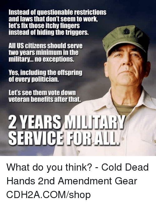 Military: Instead of questionable restrictions  and laws that don't seem to work,  lets fix those itchy fingers  instead of hiding the triggers.  All US citizens should serve  two years minimum in the  military... no exceptions.  Yes, including the offspring  of every politician.  Let's see them vote down  veteran benefits after that.  2 YEARS MULLtTA  SERVICE FO  MILITARY  RALL What do you think? - Cold Dead Hands 2nd Amendment Gear CDH2A.COM/shop