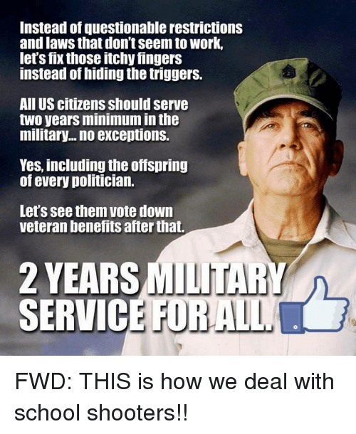 School, Shooters, and Work: Instead of questionable restrictions  and laws that don't seem to work,  let's fix those itchy fingers  instead of hiding the triggers.  All US citizens should serve  two years minimum in th  military... no exceptions.  Yes, including the offspring  of every politician.  Let's see them vote down  veteran benefits after that.  2 YEARS  SERVIC  MILITARY  E FORALL