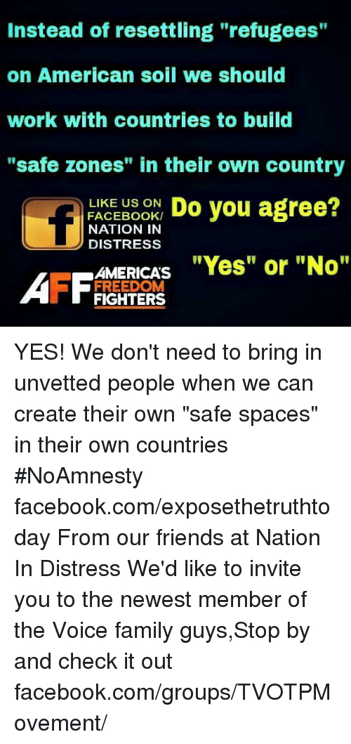 """Safe Zone: Instead of resettling """"refugees""""  on American soil we should  work with countries to build  """"safe zones"""" in their own country  LIKE US ON  Do you agree?  FACEBOOK/  NATION IN  D DISTRESS  AMERICAS  """"Yes"""" or """"No""""  AFF FREEDOM  FIGHTERS YES! We don't need to bring in unvetted people when we can create their own """"safe spaces"""" in their own countries  #NoAmnesty facebook.com/exposethetruthtoday  From our friends at Nation In Distress  We'd like to invite you to the newest member of the Voice family guys,Stop by and check it out facebook.com/groups/TVOTPMovement/"""