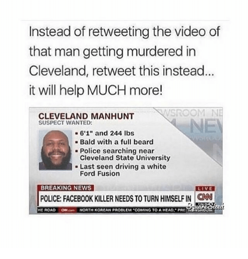 "Fords: Instead of retweeting the video of  that man getting murdered in  Cleveland, retweet this instead  it will help MUCH more!  CLEVELAND MANHUNT  SUSPECT WANTED:  6'1"" and 244 lbs  Bald with a full beard  Police searching near  Cleveland State University  Last seen driving a white  Ford Fusion  BREAKING NEWS  LIVE  POLICE FACEBOOK KILLER NEEDS TO TURN HIMSELFIN CNN  HE ROAD  ON NORTH KOREAN PROBLEM ""COMING TO AHEAD. PRE  NDH"