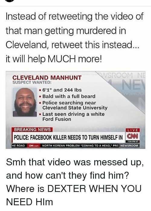 "Fords: Instead of retweeting the video of  that man getting murdered in  Cleveland, retweet this instead  it will help MUCH more!  SROOM  CLEVELAND MANHUNT  SUSPECT WANTED:  6'1"" and 244 lbs  Bald with a full beard  Police searching near  Cleveland State University  Last seen driving a white  Ford Fusion  BREAKING NEWS  LIVE  POLICE: FACEBOOK KILLER NEEDS TO TURN HIMSELF IN CNN  7:04 PM ET  HE ROAD  ON.com NORTH KOREAN PROBLEM ""COMING TO A HEAD, PRE  NEWSROOM Smh that video was messed up, and how can't they find him? Where is DEXTER WHEN YOU NEED HIm"