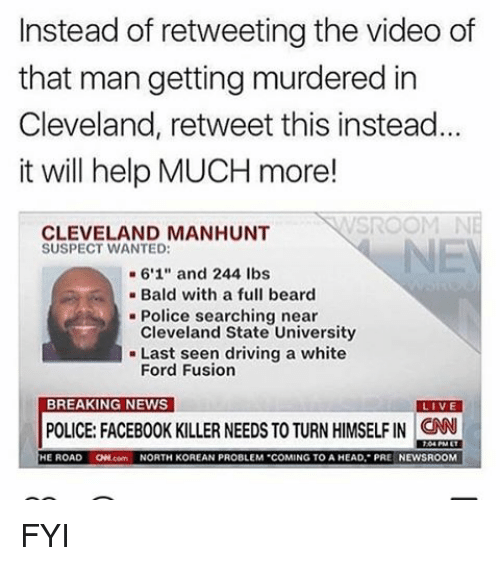 "Fords: Instead of retweeting the video of  that man getting murdered in  Cleveland, retweet this instead.  it will help MUCH more!  CLEVELAND MANHUNT  SUSPECT WANTED:  6'1"" and 244 lbs  Bald with a full beard  Police searching near  Cleveland State University  Last seen driving a white  Ford Fusion  BREAKING NEWS  VE  POLICE FACEBOOK KILLER NEEDS TO TURN HIMSELFIN CNN  HE ROAD  ONN.com  NORTH KOREAN PROBLEM COMING TO A HEAD, PRE NEWSROOM FYI"
