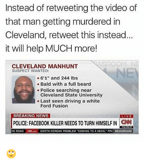 "Fords: Instead of retweeting the video of  that man getting murdered in  Cleveland, retweet this instead  it will help MUCH more!  CLEVELAND MANHUNT  SUSPECT WANTED:  a 6'1"" and 244 lbs  Bald with a full beard  Police searching near  Cleveland State University  Last seen driving a white  Ford Fusion  BREAKING NEWS  LIVE  POLICE: FACEBOOK KILLER NEEDS TO TURN HIMSELFIN CNN  7:04 PM ET  HE ROAD  ON com NORTH KOREAN PROBLEM ""COMING TO A HEAD, PR  NEWSROOM 🙄"