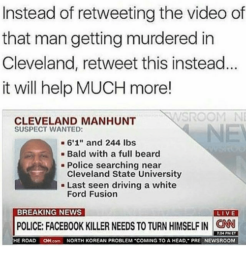 "Fords: Instead of retweeting the video of  that man getting murdered in  Cleveland, retweet this instead  it will help MUCH more!  SROOM NE  CLEVELAND MANHUNT  SUSPECT WANTED:  NE  6'1"" and 244 lbs  Bald with a full beard  Cleveland State University  Ford Fusion  Police searching near  - Last seen driving a white  BREAKING NEWS  POLICE FACEBOOK KILLER NEEDS TO TURN HIMSELF IN CAN .  7:04 PM ET  HE ROAD N.com NORTH KOREAN PROBLEM COMING TO A HEAD, PRE NEWSROOM"