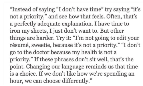 """Go To The Doctor: """"Instead of saying """"I don't have time"""" try saying """"it's  not a priority,"""" and see how that feels. Often, that's  a perfectly adequate explanation. I have time to  iron my sheets, I just don't want to. But other  things are harder. Try it: """"I'm not going to edit your  resume, sweetie, because it's not a priority. 1 don't  go to the doctor because my health is not a  priority."""" If these phrases don't sit well, that's the  point. Changing our language reminds us that time  s a choice. If we dont like how we're spending an  hour, we can  35 CC  choose differently."""""""