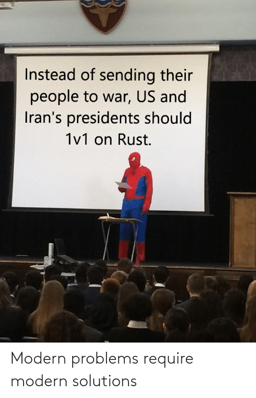 Modern Problems Require: Instead of sending their  people to war, US and  Iran's presidents should  1v1 on Rust. Modern problems require modern solutions
