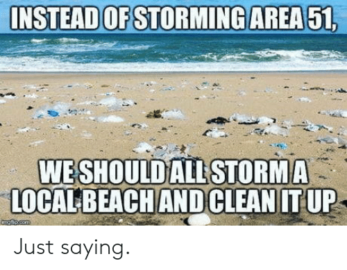 just saying: INSTEAD OF STORMING AREA 51,  WESHOULD ALL STORMA  LOCALBEACH ANDCLEAN IT UP  angpcem Just saying.