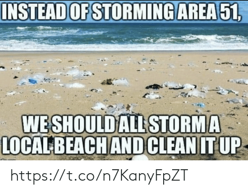 storming: INSTEAD OF STORMING AREA51  WESHOULD ALL STORMA  LOCAL BEACH AND CLEAN IT UP https://t.co/n7KanyFpZT