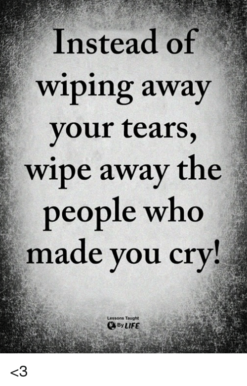 Life, Memes, and 🤖: Instead of  wiping away  your tears,  wipe away the  people who  made you cry!  Lessons Taught  By LIFE <3