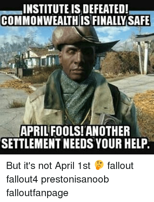Memes, Fallout, and April Fools: INSTITUTE ISIDEFEATED!  APRIL FOOLS! ANOTHER  SETTLEMENT NEEDS YOUR HELP. But it's not April 1st 🤔 fallout fallout4 prestonisanoob falloutfanpage
