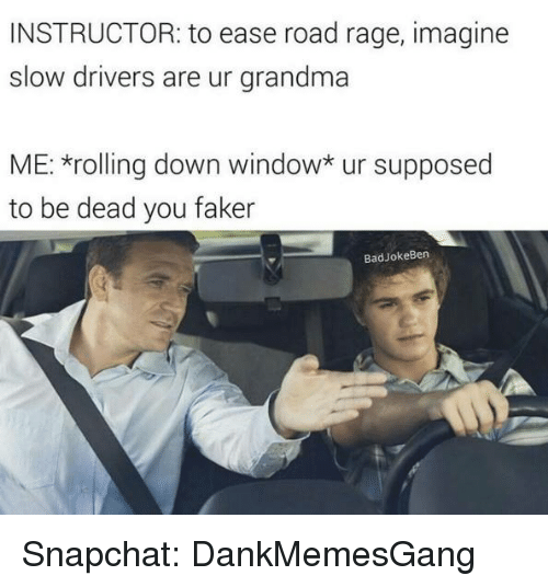 slow driver: INSTRUCTOR: to ease road rage, imagine  slow drivers  are ur grandma  ME: *rolling down window* ur supposed  to be dead you faker  Bad Joke Ben Snapchat: DankMemesGang