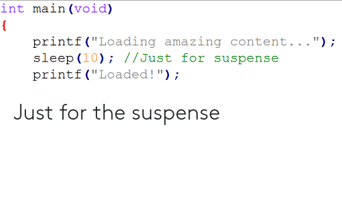 """suspense: int ma.in (void)  printf (""""Loading amazing content..."""");  slop (10); //Just for suspense  printf (""""Loaded!); Just for the suspense"""