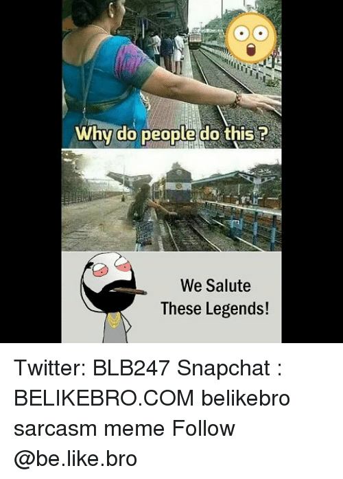 Be Like, Meme, and Memes: Int  Why do people do this ?  We Salute  These Legends! Twitter: BLB247 Snapchat : BELIKEBRO.COM belikebro sarcasm meme Follow @be.like.bro