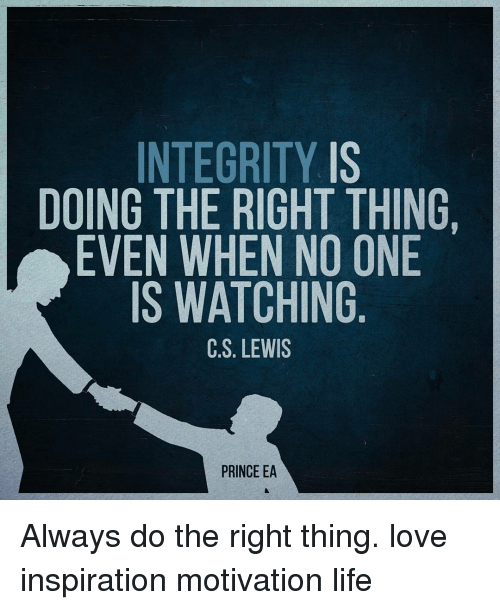 Memes, Prince, and Integrity: INTEGRITY IS  DOING THE RIGHT THING.  EVEN WHEN NO ONE  IS WATCHING  C S. LEWIS  PRINCE EA Always do the right thing. love inspiration motivation life