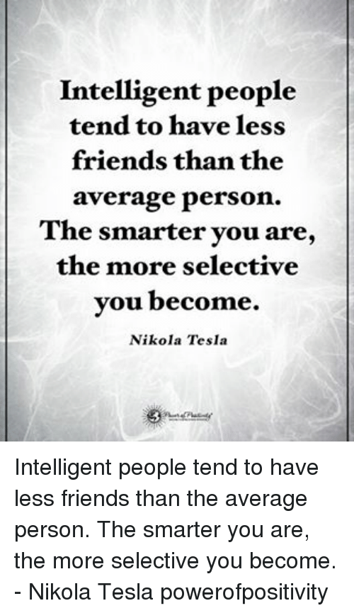 Averagers: Intelligent people  tend to have less  friends than the  average person.  The smarter you are,  the more selective  you become.  Nikola Tesla Intelligent people tend to have less friends than the average person. The smarter you are, the more selective you become. - Nikola Tesla powerofpositivity