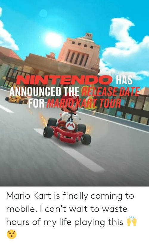 i cant wait: INTENDO HAS  ANNOUNCED THE DEASE DATE  FORARERART TOU Mario Kart is finally coming to mobile. I can't wait to waste hours of my life playing this 🙌😯
