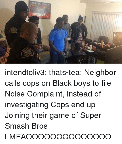Smashing, Super Smash Bros, and Tumblr: intendtoliv3:  thats-tea:  Neighbor calls cops on Black boys to file Noise Complaint, instead of investigating Cops end up Joining their game of Super Smash Bros  LMFAOOOOOOOOOOOOOO