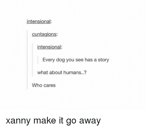 Tumblr, Dog, and Who: intensional  cuntagions:  tensional  Every dog you see has a story  what about humans..?  Who cares xanny make it go away