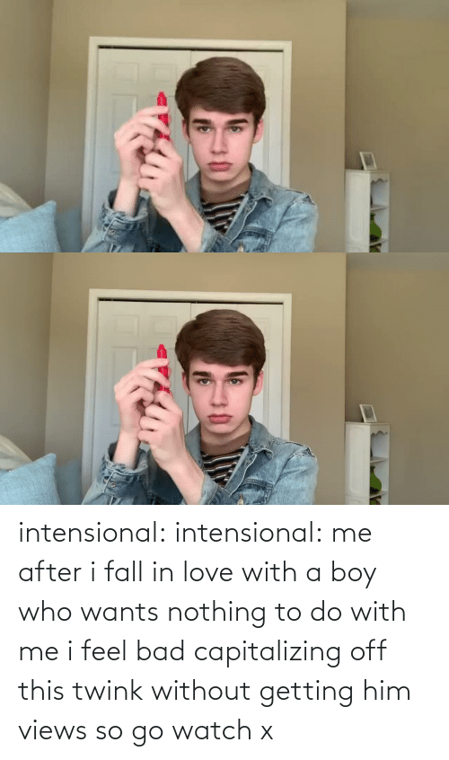 fall in love with: intensional:  intensional: me after i fall in love with a boy who wants nothing to do with me i feel bad capitalizing off this twink without getting him views so go watch x