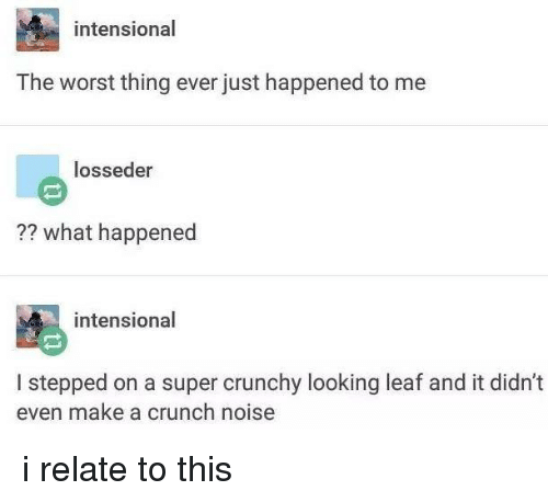 worst thing ever: intensional  The worst thing ever just happened to me  losseder  what happened  intensional  I stepped on a super crunchy looking leaf and it didn't  even make a crunch noise i relate to this