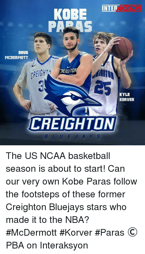 Doug, Kyle Korver, and Kobe: INTER  KOBE  DOUG  MCDERMOTT  REIGTO  KYLE  KORVER  CREIGHTON  B L U E A Y S The US NCAA basketball season is about to start! Can our very own Kobe Paras follow the footsteps of these former Creighton Bluejays stars who made it to the NBA? #McDermott #Korver #Paras   © PBA on Interaksyon