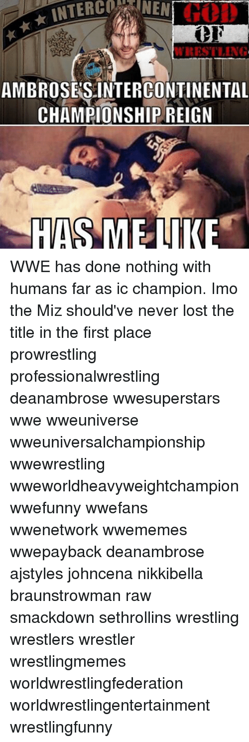 the miz: INTER NEN  AMBROSES INTERCONTINENTAL  CHAMPIONSHIP REIGN  HAS ME LIKE WWE has done nothing with humans far as ic champion. Imo the Miz should've never lost the title in the first place prowrestling professionalwrestling deanambrose wwesuperstars wwe wweuniverse wweuniversalchampionship wwewrestling wweworldheavyweightchampion wwefunny wwefans wwenetwork wwememes wwepayback deanambrose ajstyles johncena nikkibella braunstrowman raw smackdown sethrollins wrestling wrestlers wrestler wrestlingmemes worldwrestlingfederation worldwrestlingentertainment wrestlingfunny