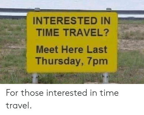 time travel: INTERESTED IN  TIME TRAVEL?  Meet Here Last  Thursday, 7pm For those interested in time travel.