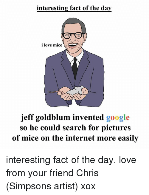 Chris Simpsons: interesting fact of the day  i love mice  jeff goldblum invented google  so he could search for pictures  of mice on the internet more easily interesting fact of the day. love from your friend Chris (Simpsons artist) xox