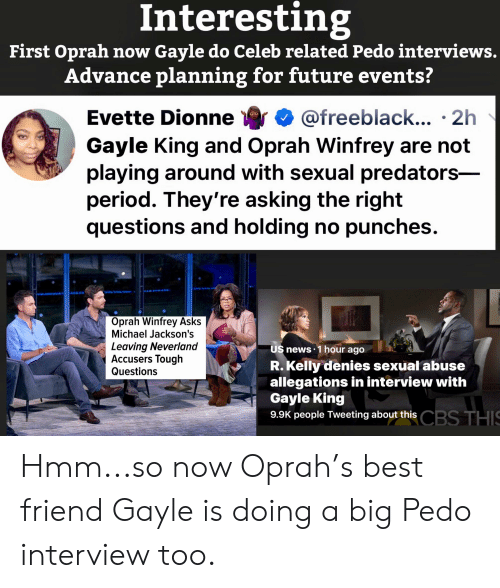 Gayle King: Interesting  First Oprah now Gayle do Celeb related Pedo interviews.  Advance planning for future events?  Evette Dionne 4 @freeblack...-2h  Gayle King and Oprah Winfrey are not  playing around with sexual predators-  period. They're asking the right  questions and holding no punches  Oprah Winfrey Asks  Michael Jackson's  Leaving Neverland  Accusers Tough  Questions  US news 1 hour ago  R. Kelly denies sexual abuse  allegations in interview with  Gayle King  9.9K people Tweeting about thi;s  CBS THIS Hmm...so now Oprah's best friend Gayle is doing a big Pedo interview too.