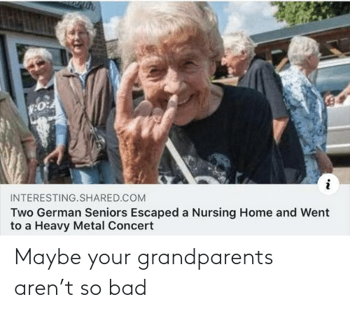 german: INTERESTING.SHARED.COM  Two German Seniors Escaped a Nursing Home and Went  to a Heavy Metal Concert Maybe your grandparents aren't so bad