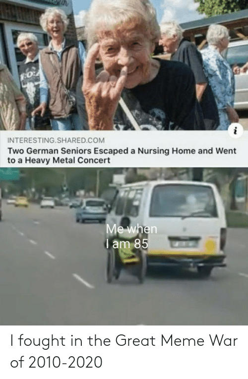 Great Meme War: INTERESTING.SHARED.COM  Two German Seniors Escaped a Nursing Home and Went  to a Heavy Metal Concert  Me when  i am 85 I fought in the Great Meme War of 2010-2020