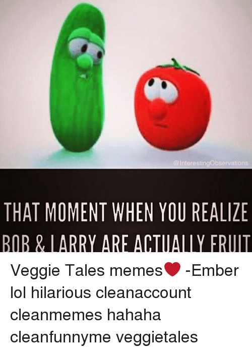 VeggieTales: Interestingobservations  THAT MOMENT WHEN YOU REALIZE  BOB & LARRY ARE ACTUALLY FRUIT Veggie Tales memes❤️ -Ember lol hilarious cleanaccount cleanmemes hahaha cleanfunnyme veggietales