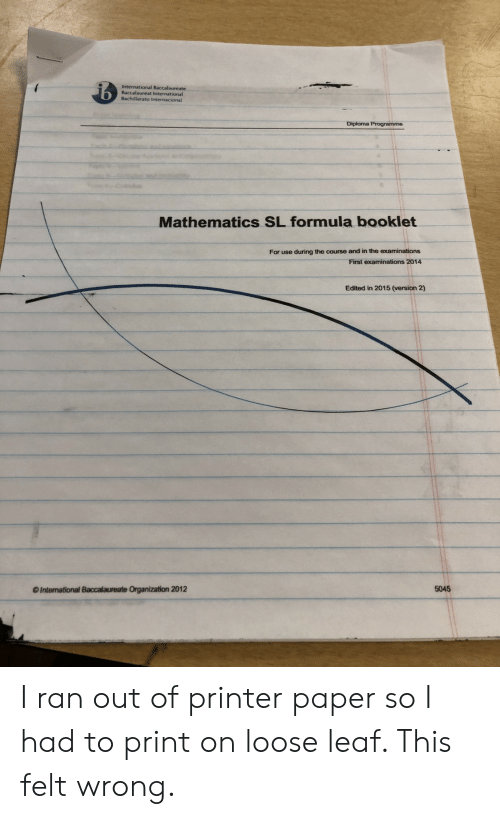 International Baccalaureate: International Baccalaureate  Baccalaureat International  Bachillerato Internacional  Mathematics SL formula booklet  For use during the course and in the examinations  First examinations 2014  Edited in 2015 (version 2)  5045  O International Baccalaureate Organization 2012 I ran out of printer paper so I had to print on loose leaf. This felt wrong.