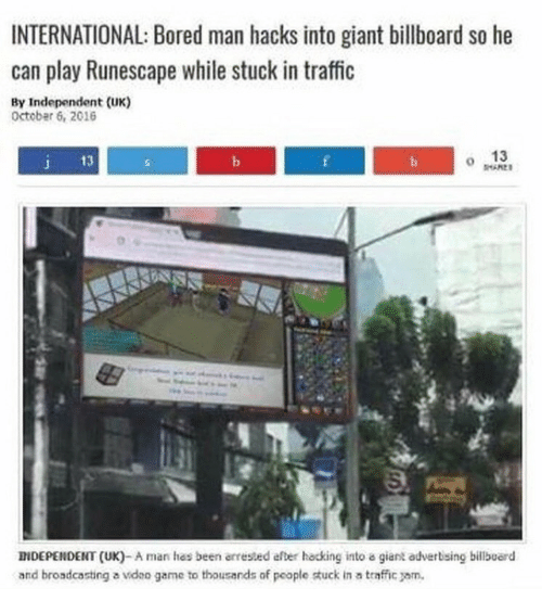traffic jam: INTERNATIONAL: Bored man hacks into giant billboard so he  can play Runescape while stuck in traffic  By Independent (UK)  Octobar 6, 2016  13  J 13  0  INDEPENDENT (UK)-A man has been arrested efter hacking into a giant adverising billbuerd  and broadcasting a ideo game to thousands of people tuck in a traffic jam.