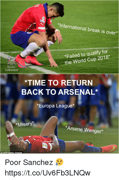 Arsenal, Memes, and World Cup: *International break is over  *Failed to qualify for  the World Cup 2018*  Fb.com/  TrollFootball  *TIME TO RETURN  BACK TO ARSENAL*  *Europa League*  *Misery*  Arsene Wenger* Poor Sanchez 😥 https://t.co/Uv6Fb3LNQw