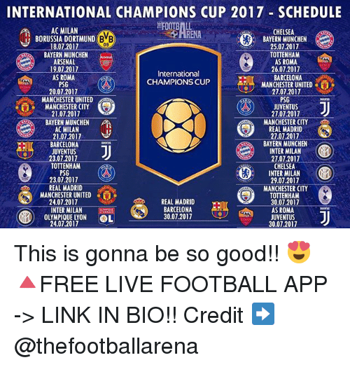 Arsenal, Barcelona, and Chelsea: INTERNATIONAL CHAMPIONS CUP 2017 SCHEDULE  RENALNEN Z0  AC MILAN  CHELSEA  BAYERN MUNCHEN  25.07.2017  TOTTENHAM  AS ROMA  26.07.2017  BARCELONA  MANCHESTER UNITED  27.07.2017  PSG  JUVENTUS  27.07.2017  MANCHESTER CITY  REAL MADRID  2707.2017  BAYERN MUNCHEN  INTER MILAN  27.07.2017  CHELSEA  INTER MILAN  29.07.2017  MANCHESTER CITY  TOTTENHAM  30.07.2017  AS ROMA  JUVENTUS  30.07.2017  BORUSSIA DORTMUND B  BB)  09  18.07.2017  BAYERN MUNCHEN  ARSENAL  19,07.2017  AS ROMA  PSG  20.07.2017  International  CHAMPIONS CUP  MANCHESTER UNITED  MANCHESTER CITY  21.07.2017  BAYERN MUNCHEN  AC MILAN  21.07.2017  BARCELONA  JUVENTUS  23.07.2017  TOTTENHAM  PSG  23.07.2017  REAL MADRID  MANCHESTERUNITED  24.07.2017  帮  e E'S  REAL MADRID  REAL  INTER MILANGtmcios  OLYMPIQUE LYON OL  BARCELONA  30.07.2017  24.07.2017 This is gonna be so good!! 😍 🔺FREE LIVE FOOTBALL APP -> LINK IN BIO!! Credit ➡️ @thefootballarena