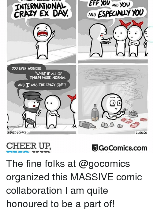 """Cheering Up: INTERNATIONAL  CRAA EX DANA.  AND ESPECIALY YOU  YOU EVER WONDER  """"WHAT IF ALL OF  THEM WERE NORMAL  AND I WAS THE CRAZY ONE?  CENZO COMICS.  CUEK.CO  CHEER UP  UGoComics.com The fine folks at @gocomics organized this MASSIVE comic collaboration I am quite honoured to be a part of!⠀"""