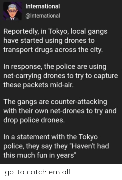 """Drones: International  @International  Reportedly, in Tokyo, local gangs  have started using drones to  transport drugs across the city.  In response, the police are using  net-carrying drones to try to capture  these packets mid-air.  The gangs are counter-attacking  with their own net-d rones to try and  drop police drones.  In a statement with the Tokyo  police, they say they """"Haven't had  this much fun in years"""" gotta catch em all"""